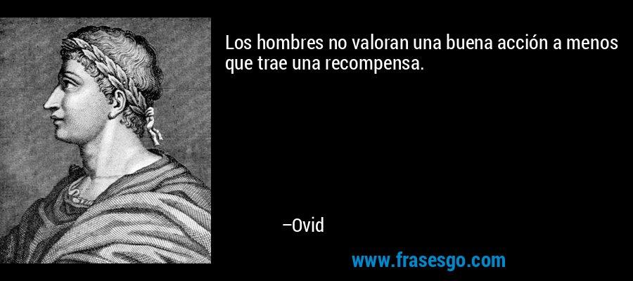 Los hombres no valoran una buena acción a menos que trae una recompensa. – Ovid