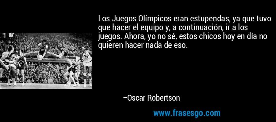 Los Juegos Olímpicos eran estupendas, ya que tuvo que hacer el equipo y, a continuación, ir a los juegos. Ahora, yo no sé, estos chicos hoy en día no quieren hacer nada de eso. – Oscar Robertson