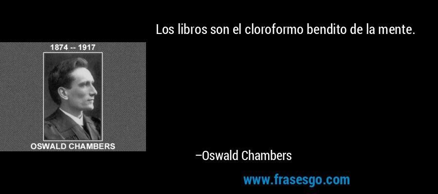 Los libros son el cloroformo bendito de la mente. – Oswald Chambers