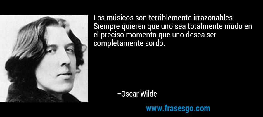 Los músicos son terriblemente irrazonables. Siempre quieren que uno sea totalmente mudo en el preciso momento que uno desea ser completamente sordo. – Oscar Wilde