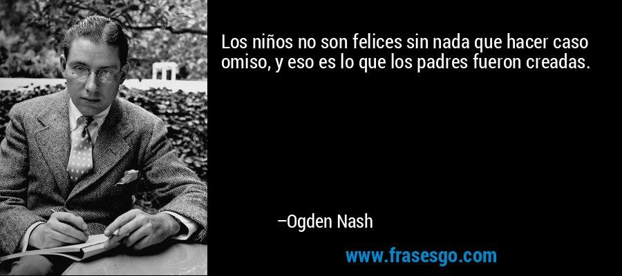 Los niños no son felices sin nada que hacer caso omiso, y eso es lo que los padres fueron creadas. – Ogden Nash