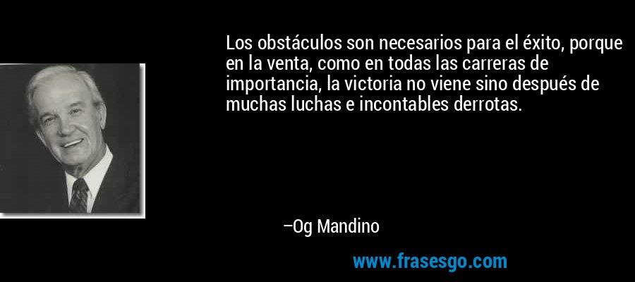 Los obstáculos son necesarios para el éxito, porque en la venta, como en todas las carreras de importancia, la victoria no viene sino después de muchas luchas e incontables derrotas. – Og Mandino