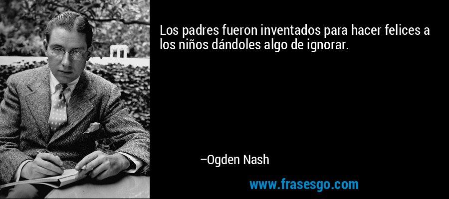 Los padres fueron inventados para hacer felices a los niños dándoles algo de ignorar. – Ogden Nash