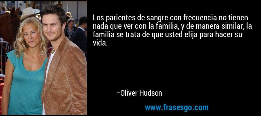 Los parientes de sangre con frecuencia no tienen nada que ver con la familia, y de manera similar, la familia se trata de que usted elija para hacer su vida. – Oliver Hudson
