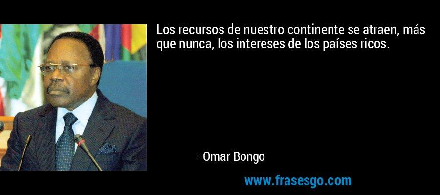 Los recursos de nuestro continente se atraen, más que nunca, los intereses de los países ricos. – Omar Bongo