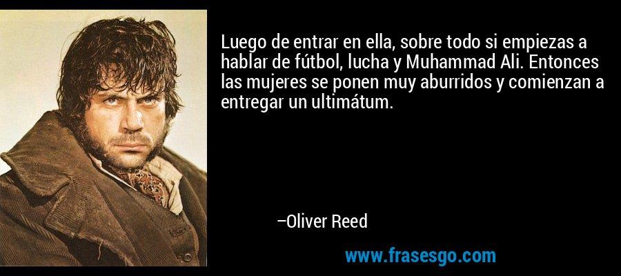Luego de entrar en ella, sobre todo si empiezas a hablar de fútbol, lucha y Muhammad Ali. Entonces las mujeres se ponen muy aburridos y comienzan a entregar un ultimátum. – Oliver Reed