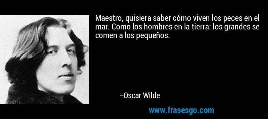 Maestro, quisiera saber cómo viven los peces en el mar. Como los hombres en la tierra: los grandes se comen a los pequeños. – Oscar Wilde
