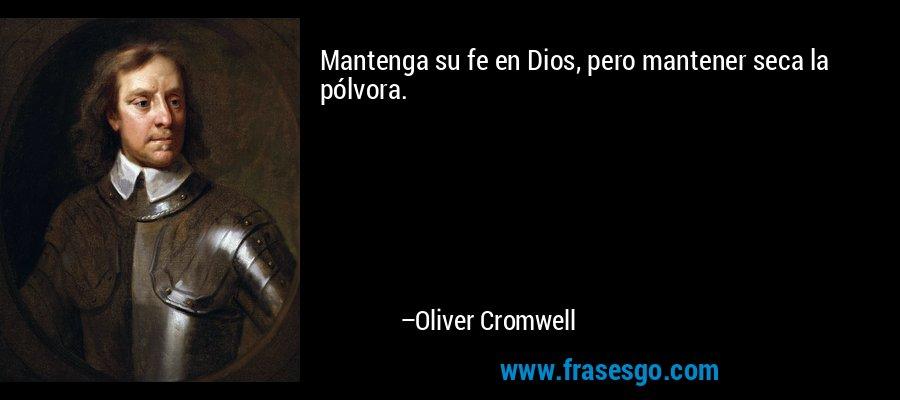 Mantenga su fe en Dios, pero mantener seca la pólvora. – Oliver Cromwell