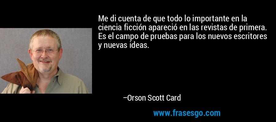 Me di cuenta de que todo lo importante en la ciencia ficción apareció en las revistas de primera. Es el campo de pruebas para los nuevos escritores y nuevas ideas. – Orson Scott Card
