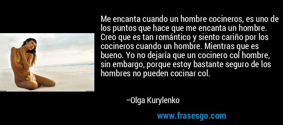 Me encanta cuando un hombre cocineros, es uno de los puntos que hace que me encanta un hombre. Creo que es tan romántico y siento cariño por los cocineros cuando un hombre. Mientras que es bueno. Yo no dejaría que un cocinero col hombre, sin embargo, porque estoy bastante seguro de los hombres no pueden cocinar col. – Olga Kurylenko