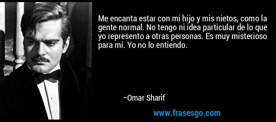 Me encanta estar con mi hijo y mis nietos, como la gente normal. No tengo ni idea particular de lo que yo represento a otras personas. Es muy misterioso para mí. Yo no lo entiendo. – Omar Sharif