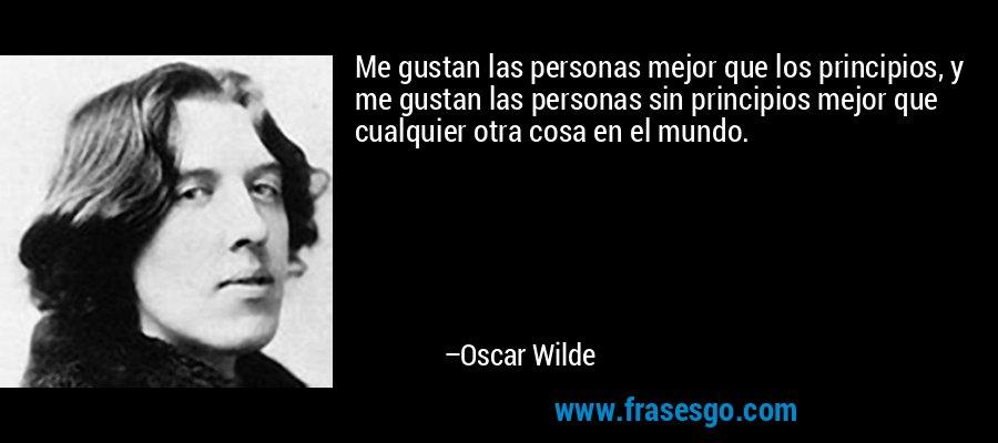 Me gustan las personas mejor que los principios, y me gustan las personas sin principios mejor que cualquier otra cosa en el mundo. – Oscar Wilde