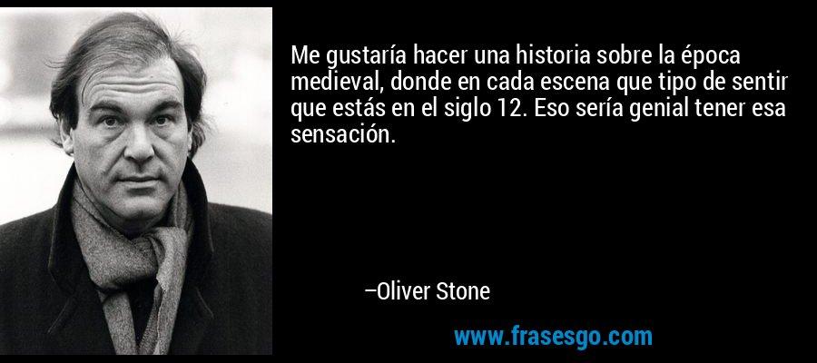Me gustaría hacer una historia sobre la época medieval, donde en cada escena que tipo de sentir que estás en el siglo 12. Eso sería genial tener esa sensación. – Oliver Stone