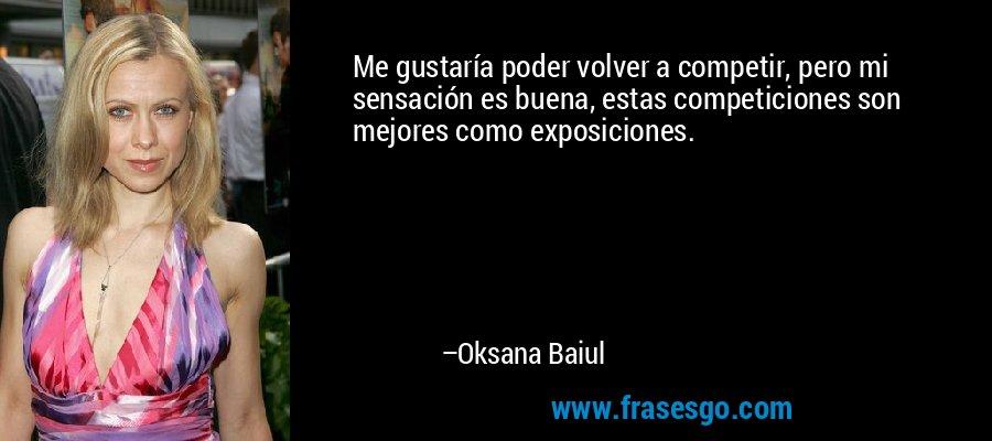 Me gustaría poder volver a competir, pero mi sensación es buena, estas competiciones son mejores como exposiciones. – Oksana Baiul
