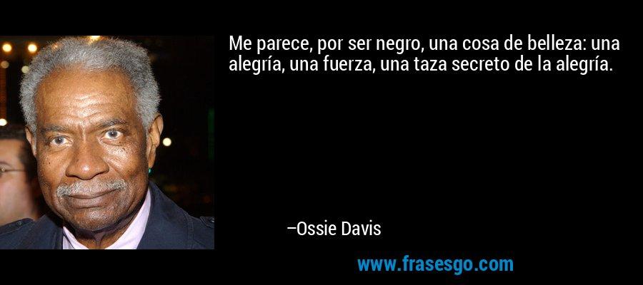 Me parece, por ser negro, una cosa de belleza: una alegría, una fuerza, una taza secreto de la alegría. – Ossie Davis