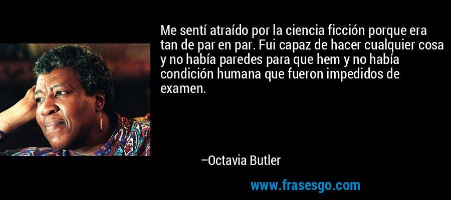 Me sentí atraído por la ciencia ficción porque era tan de par en par. Fui capaz de hacer cualquier cosa y no había paredes para que hem y no había condición humana que fueron impedidos de examen. – Octavia Butler