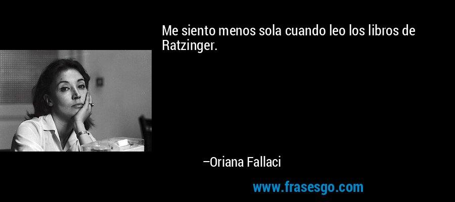 Me siento menos sola cuando leo los libros de Ratzinger. – Oriana Fallaci
