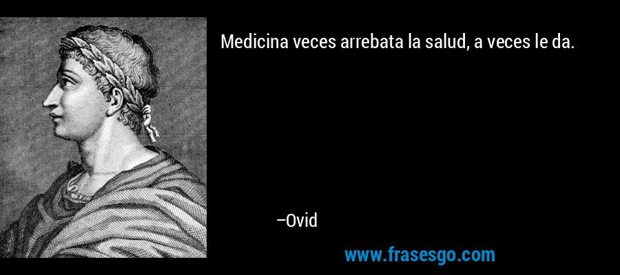 Medicina veces arrebata la salud, a veces le da. – Ovid