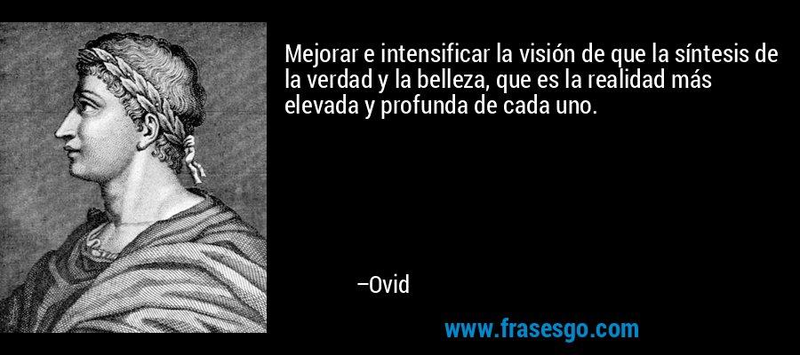 Mejorar e intensificar la visión de que la síntesis de la verdad y la belleza, que es la realidad más elevada y profunda de cada uno. – Ovid