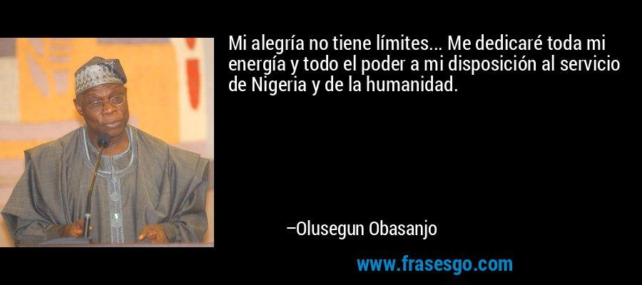 Mi alegría no tiene límites... Me dedicaré toda mi energía y todo el poder a mi disposición al servicio de Nigeria y de la humanidad. – Olusegun Obasanjo