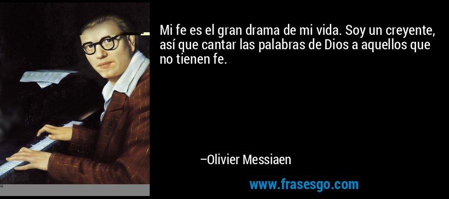 Mi fe es el gran drama de mi vida. Soy un creyente, así que cantar las palabras de Dios a aquellos que no tienen fe. – Olivier Messiaen