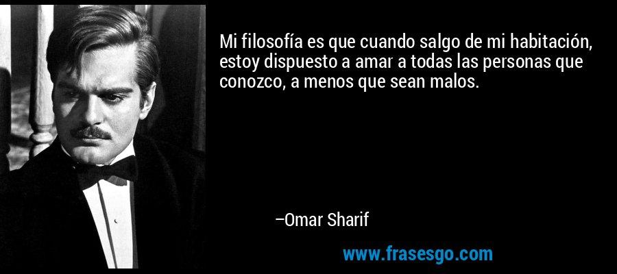 Mi filosofía es que cuando salgo de mi habitación, estoy dispuesto a amar a todas las personas que conozco, a menos que sean malos. – Omar Sharif