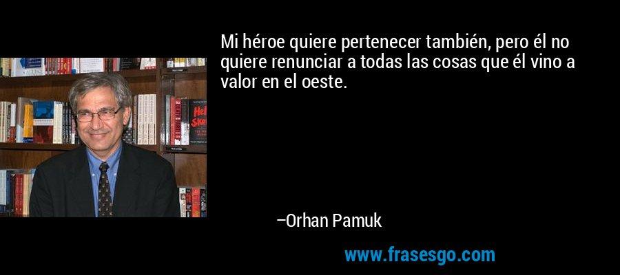 Mi héroe quiere pertenecer también, pero él no quiere renunciar a todas las cosas que él vino a valor en el oeste. – Orhan Pamuk