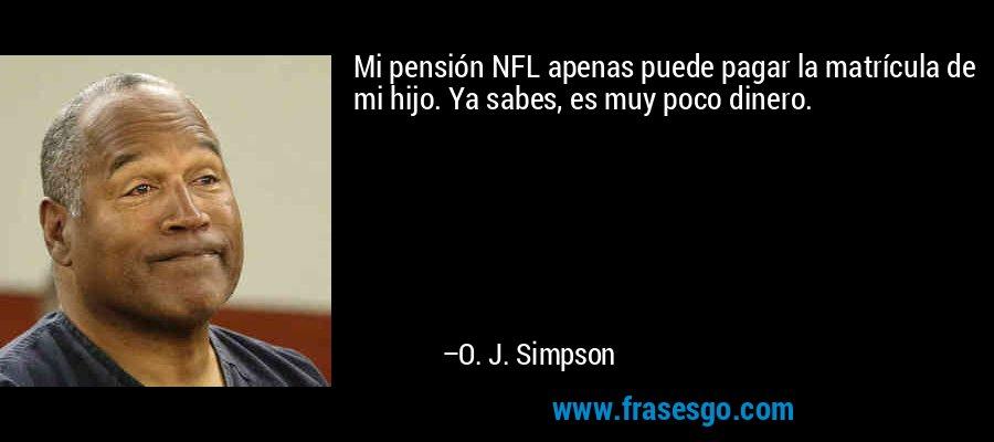 Mi pensión NFL apenas puede pagar la matrícula de mi hijo. Ya sabes, es muy poco dinero. – O. J. Simpson