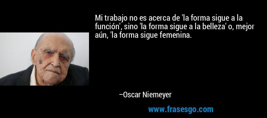 Mi trabajo no es acerca de 'la forma sigue a la función', sino 'la forma sigue a la belleza' o, mejor aún, 'la forma sigue femenina. – Oscar Niemeyer