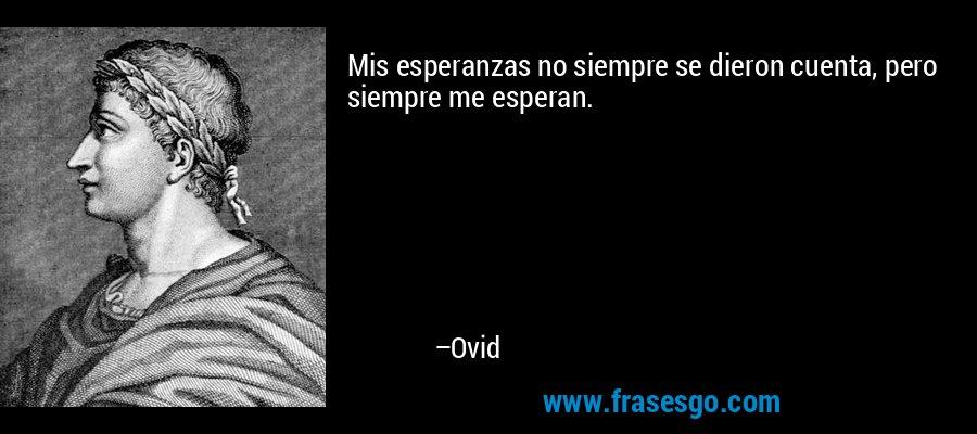 Mis esperanzas no siempre se dieron cuenta, pero siempre me esperan. – Ovid