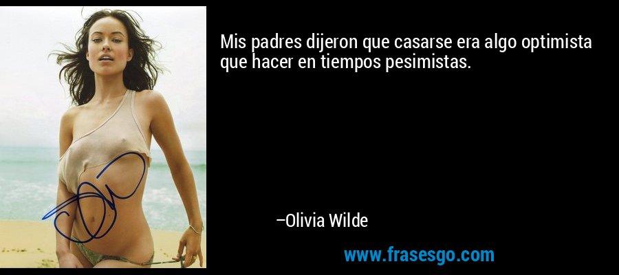 Mis padres dijeron que casarse era algo optimista que hacer en tiempos pesimistas. – Olivia Wilde