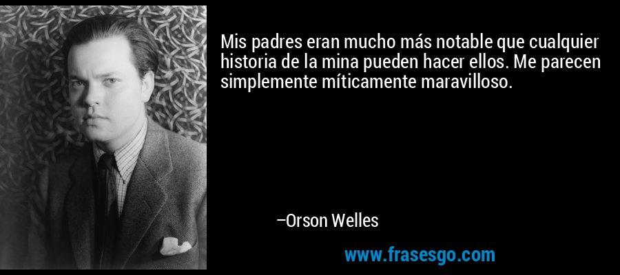 Mis padres eran mucho más notable que cualquier historia de la mina pueden hacer ellos. Me parecen simplemente míticamente maravilloso. – Orson Welles