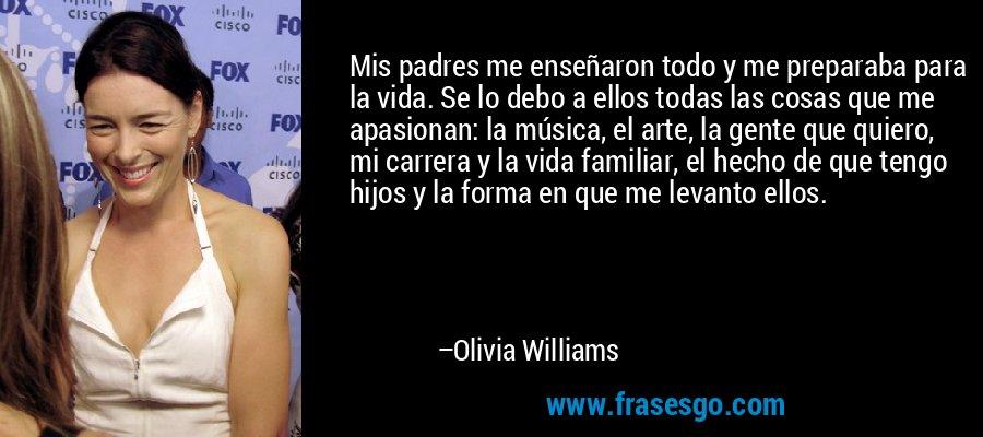 Mis padres me enseñaron todo y me preparaba para la vida. Se lo debo a ellos todas las cosas que me apasionan: la música, el arte, la gente que quiero, mi carrera y la vida familiar, el hecho de que tengo hijos y la forma en que me levanto ellos. – Olivia Williams