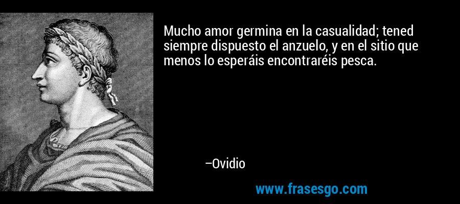 Mucho amor germina en la casualidad; tened siempre dispuesto el anzuelo, y en el sitio que menos lo esperáis encontraréis pesca. – Ovidio