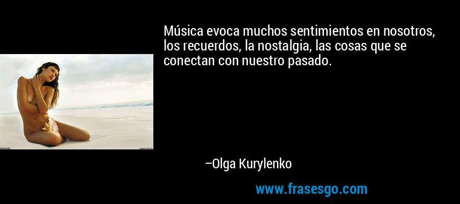 Música evoca muchos sentimientos en nosotros, los recuerdos, la nostalgia, las cosas que se conectan con nuestro pasado. – Olga Kurylenko
