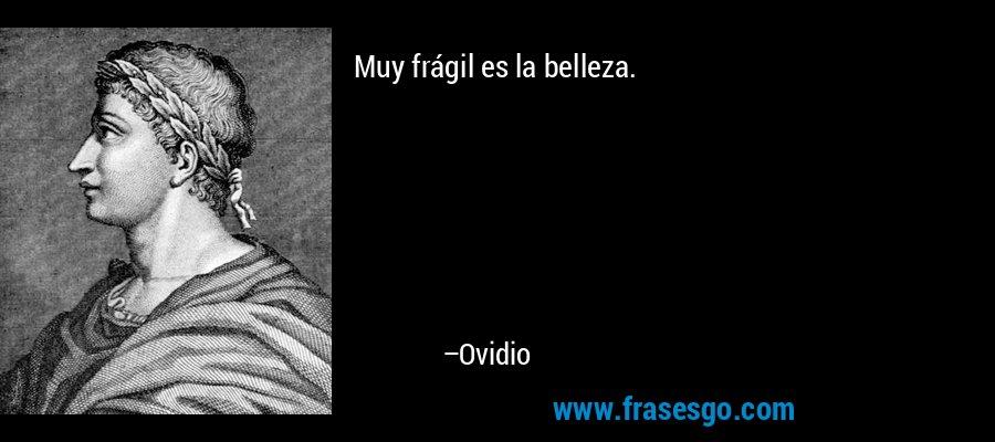 Muy frágil es la belleza. – Ovidio