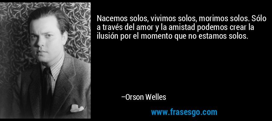 Nacemos solos, vivimos solos, morimos solos. Sólo a través del amor y la amistad podemos crear la ilusión por el momento que no estamos solos. – Orson Welles