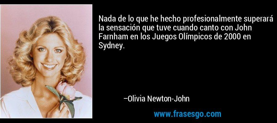 Nada de lo que he hecho profesionalmente superará la sensación que tuve cuando canto con John Farnham en los Juegos Olímpicos de 2000 en Sydney. – Olivia Newton-John