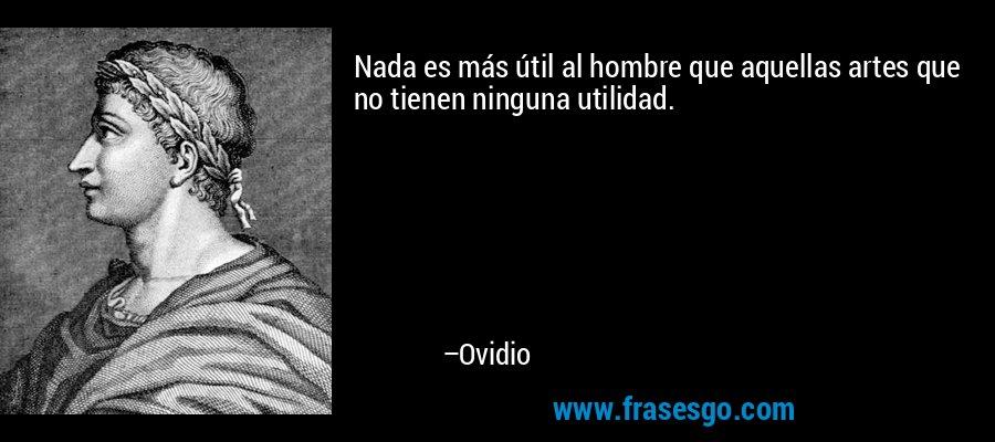 Nada es más útil al hombre que aquellas artes que no tienen ninguna utilidad. – Ovidio