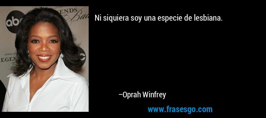 Ni siquiera soy una especie de lesbiana. – Oprah Winfrey