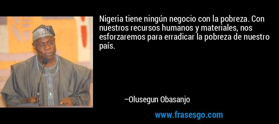 Nigeria tiene ningún negocio con la pobreza. Con nuestros recursos humanos y materiales, nos esforzaremos para erradicar la pobreza de nuestro país. – Olusegun Obasanjo