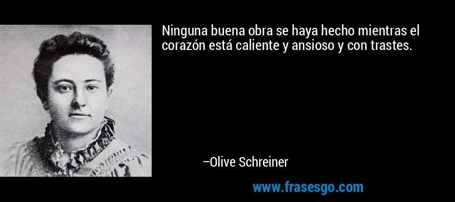 Ninguna buena obra se haya hecho mientras el corazón está caliente y ansioso y con trastes. – Olive Schreiner