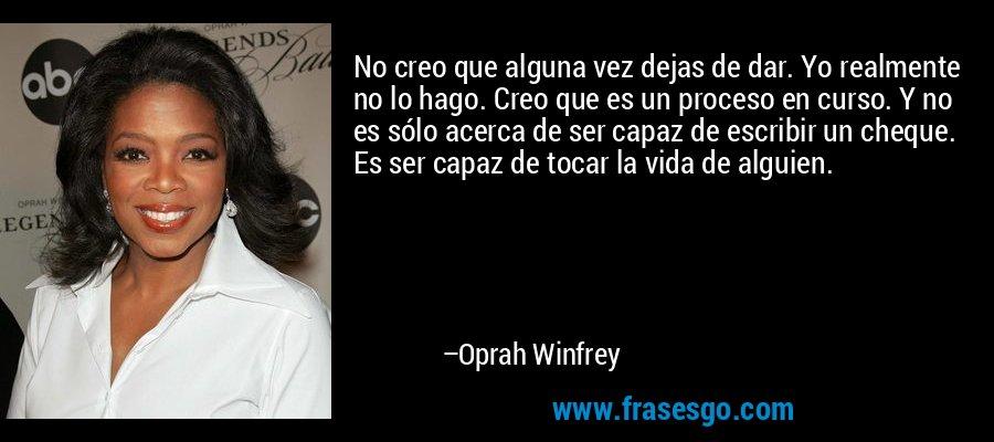 No creo que alguna vez dejas de dar. Yo realmente no lo hago. Creo que es un proceso en curso. Y no es sólo acerca de ser capaz de escribir un cheque. Es ser capaz de tocar la vida de alguien. – Oprah Winfrey