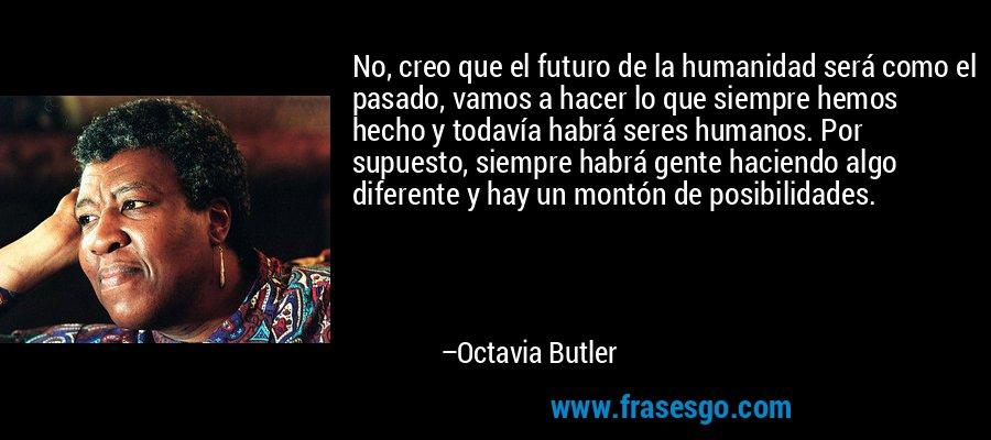 No, creo que el futuro de la humanidad será como el pasado, vamos a hacer lo que siempre hemos hecho y todavía habrá seres humanos. Por supuesto, siempre habrá gente haciendo algo diferente y hay un montón de posibilidades. – Octavia Butler