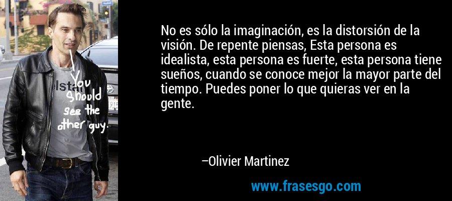 No es sólo la imaginación, es la distorsión de la visión. De repente piensas, Esta persona es idealista, esta persona es fuerte, esta persona tiene sueños, cuando se conoce mejor la mayor parte del tiempo. Puedes poner lo que quieras ver en la gente. – Olivier Martinez