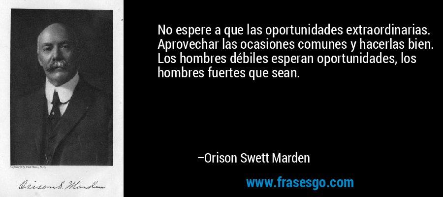 No espere a que las oportunidades extraordinarias. Aprovechar las ocasiones comunes y hacerlas bien. Los hombres débiles esperan oportunidades, los hombres fuertes que sean. – Orison Swett Marden