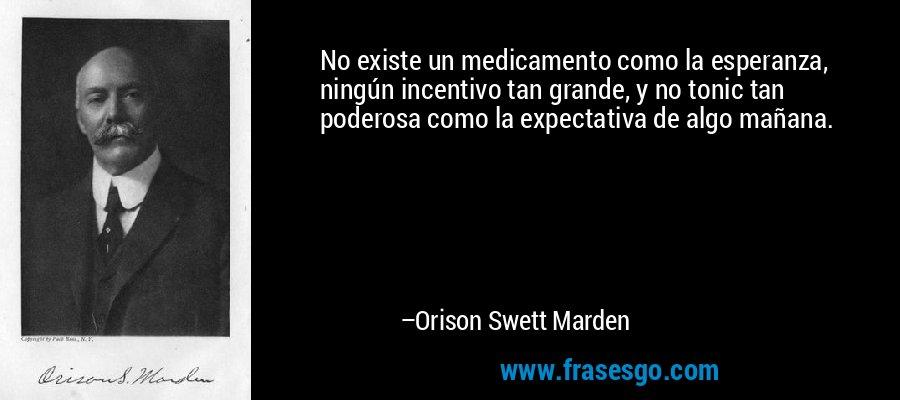 No existe un medicamento como la esperanza, ningún incentivo tan grande, y no tonic tan poderosa como la expectativa de algo mañana. – Orison Swett Marden