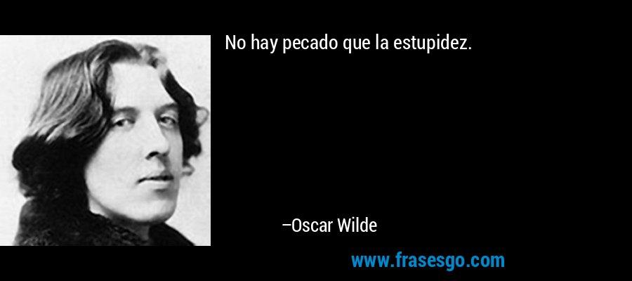 No hay pecado que la estupidez. – Oscar Wilde