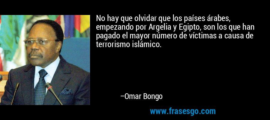 No hay que olvidar que los países árabes, empezando por Argelia y Egipto, son los que han pagado el mayor número de víctimas a causa de terrorismo islámico. – Omar Bongo