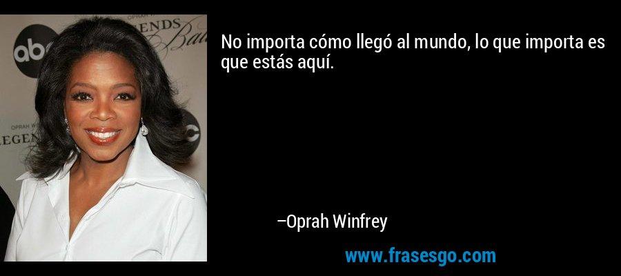 No importa cómo llegó al mundo, lo que importa es que estás aquí. – Oprah Winfrey